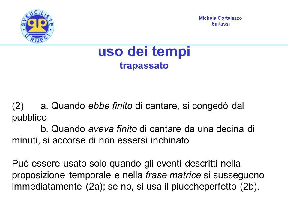 Michele Cortelazzo Sintassi uso dei tempi trapassato (2) a. Quando ebbe finito di cantare, si congedò dal pubblico b. Quando aveva finito di cantare d