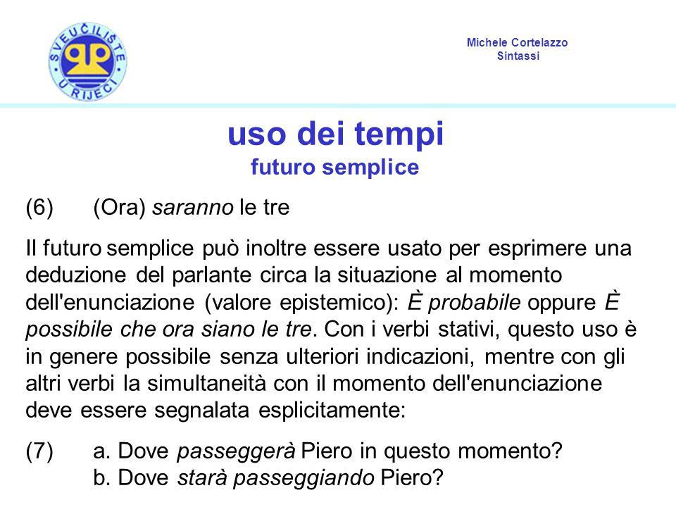 Michele Cortelazzo Sintassi uso dei tempi futuro semplice (6) (Ora) saranno le tre Il futuro semplice può inoltre essere usato per esprimere una deduz