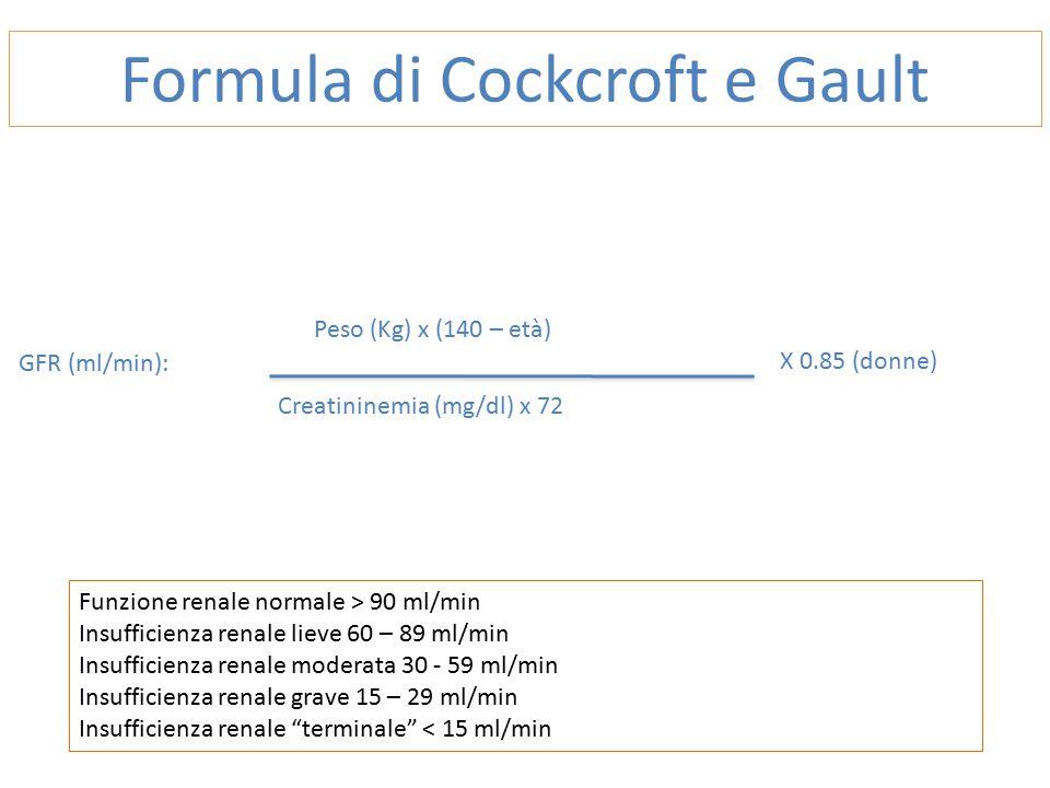 Peso (Kg) x (140 – età) Formula di Cockcroft e Gault Creatininemia (mg/dl) x 72 X 0.85 (donne) GFR (ml/min): Funzione renale normale > 90 ml/min Insufficienza renale lieve 60 – 89 ml/min Insufficienza renale moderata 30 - 59 ml/min Insufficienza renale grave 15 – 29 ml/min Insufficienza renale terminale < 15 ml/min