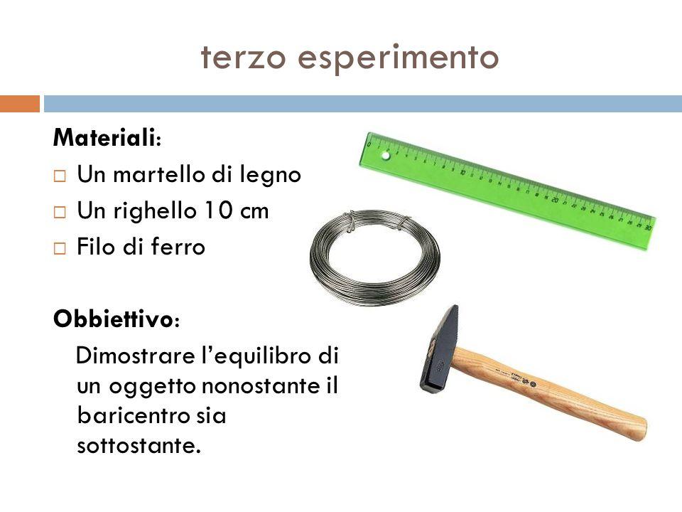 terzo esperimento Materiali:  Un martello di legno  Un righello 10 cm  Filo di ferro Obbiettivo: Dimostrare l'equilibro di un oggetto nonostante il