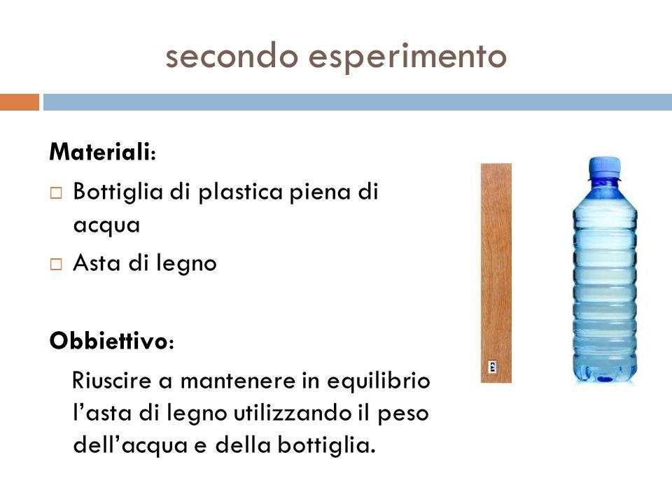 secondo esperimento Materiali:  Bottiglia di plastica piena di acqua  Asta di legno Obbiettivo: Riuscire a mantenere in equilibrio l'asta di legno u