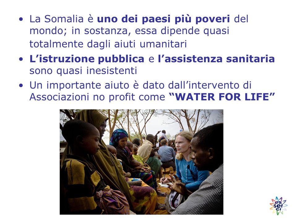 La Somalia è uno dei paesi più poveri del mondo; in sostanza, essa dipende quasi totalmente dagli aiuti umanitari L'istruzione pubblica e l'assistenza sanitaria sono quasi inesistenti Un importante aiuto è dato dall'intervento di Associazioni no profit come WATER FOR LIFE