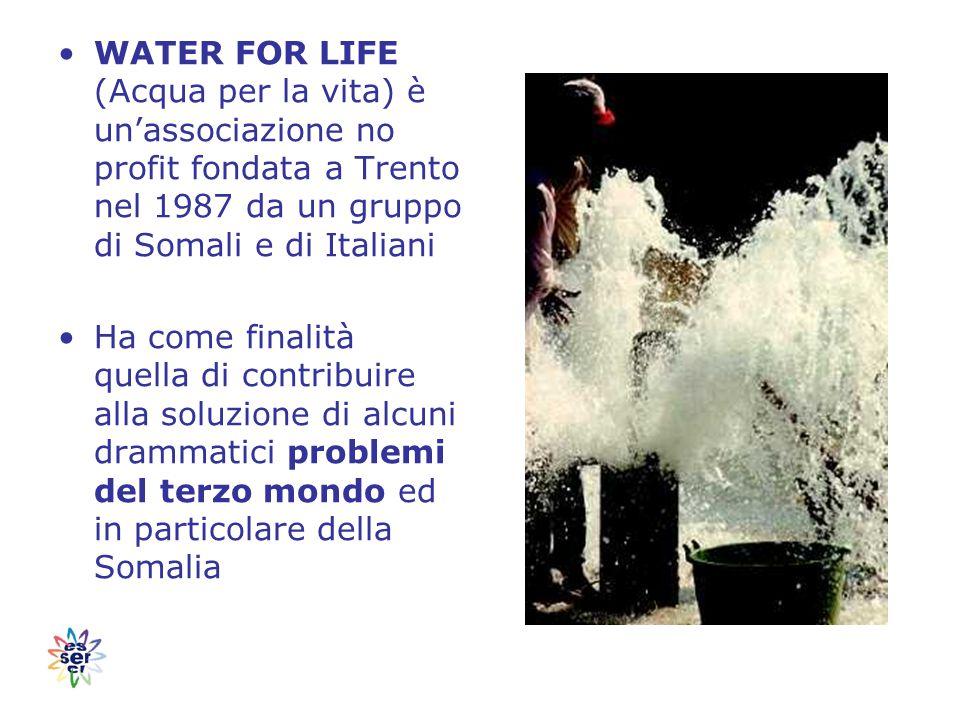 WATER FOR LIFE (Acqua per la vita) è un'associazione no profit fondata a Trento nel 1987 da un gruppo di Somali e di Italiani Ha come finalità quella di contribuire alla soluzione di alcuni drammatici problemi del terzo mondo ed in particolare della Somalia