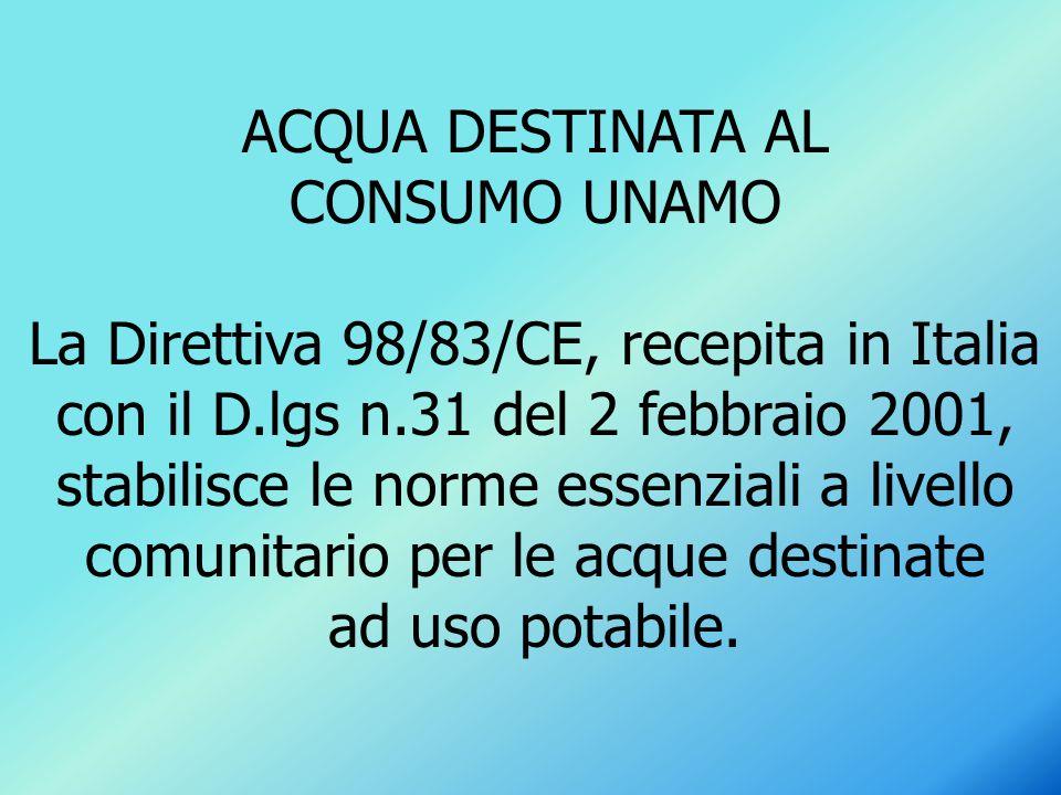 ACQUA DESTINATA AL CONSUMO UNAMO La Direttiva 98/83/CE, recepita in Italia con il D.lgs n.31 del 2 febbraio 2001, stabilisce le norme essenziali a liv