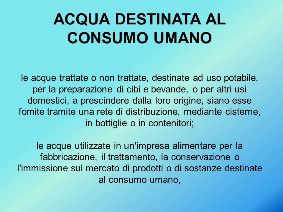 le acque trattate o non trattate, destinate ad uso potabile, per la preparazione di cibi e bevande, o per altri usi domestici, a prescindere dalla lor