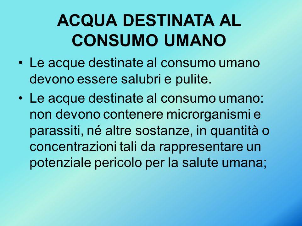 Le acque destinate al consumo umano devono essere salubri e pulite. Le acque destinate al consumo umano: non devono contenere microrganismi e parassit