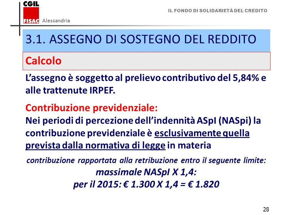 IL FONDO DI SOLIDARIETÀ DEL CREDITO Alessandria 28 3.1.ASSEGNO DI SOSTEGNO DEL REDDITO Calcolo L'assegno è soggetto al prelievo contributivo del 5,84% e alle trattenute IRPEF.
