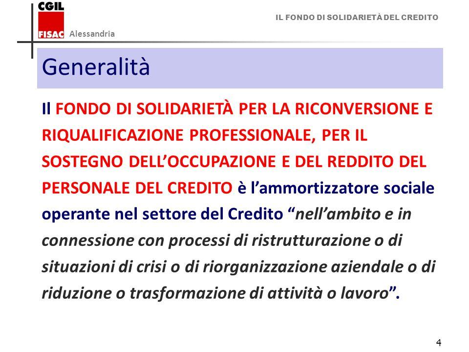 IL FONDO DI SOLIDARIETÀ DEL CREDITO Alessandria 4 Generalità Il FONDO DI SOLIDARIETÀ PER LA RICONVERSIONE E RIQUALIFICAZIONE PROFESSIONALE, PER IL SOSTEGNO DELL'OCCUPAZIONE E DEL REDDITO DEL PERSONALE DEL CREDITO è l'ammortizzatore sociale operante nel settore del Credito nell'ambito e in connessione con processi di ristrutturazione o di situazioni di crisi o di riorganizzazione aziendale o di riduzione o trasformazione di attività o lavoro .