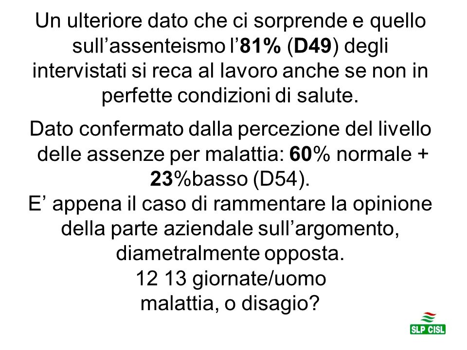 Dato confermato dalla percezione del livello delle assenze per malattia: 60% normale + 23%basso (D54). E' appena il caso di rammentare la opinione del
