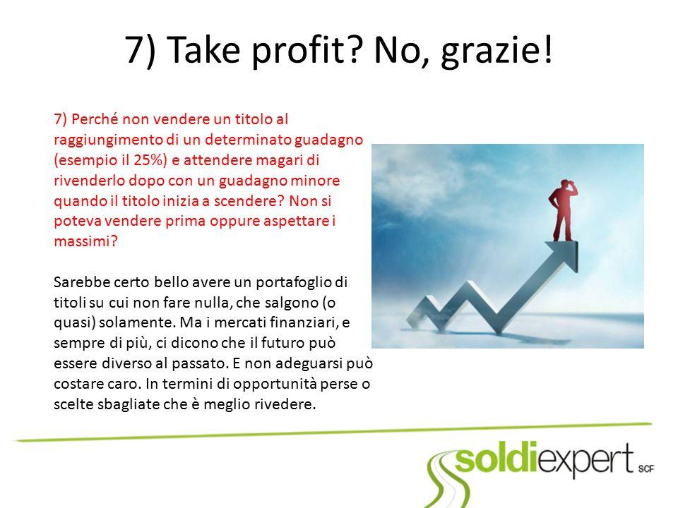 7) Take profit? No, grazie! 7) Perché non vendere un titolo al raggiungimento di un determinato guadagno (esempio il 25%) e attendere magari di rivend
