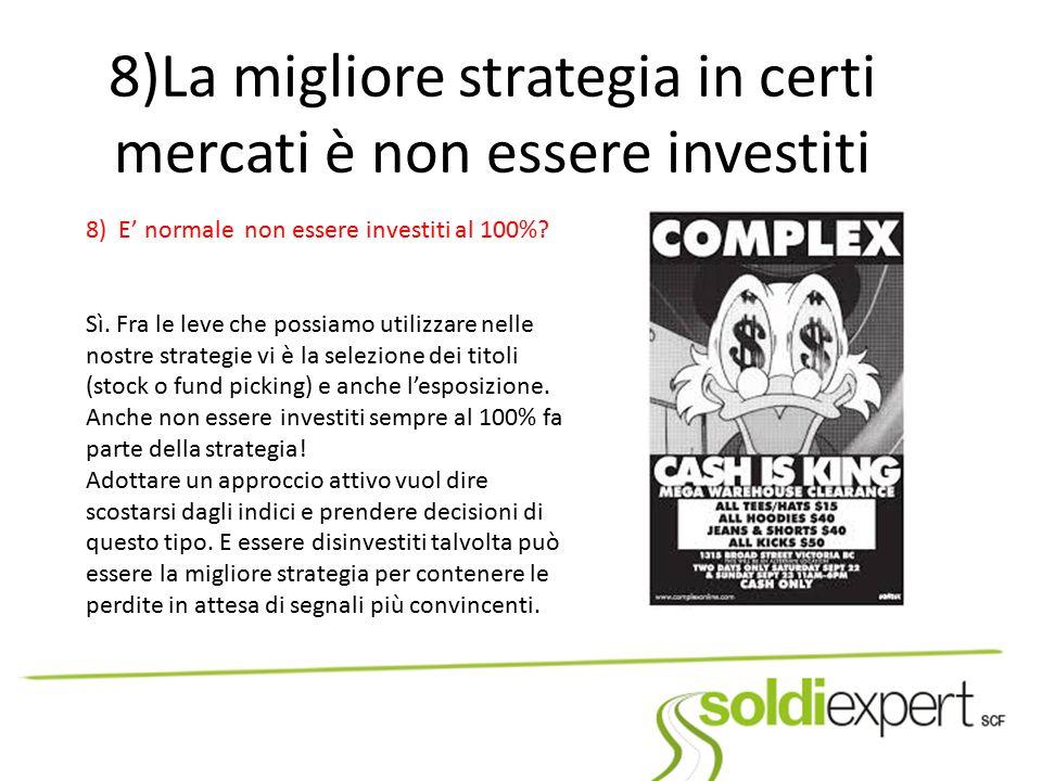 8)La migliore strategia in certi mercati è non essere investiti 8) E' normale non essere investiti al 100%? Sì. Fra le leve che possiamo utilizzare ne
