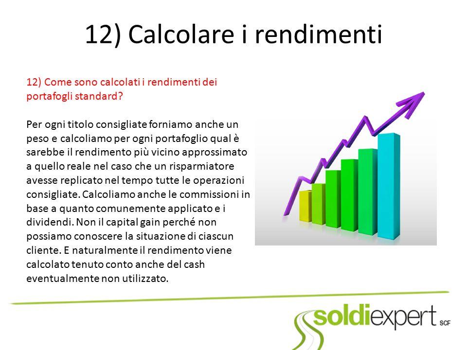 12) Calcolare i rendimenti 12) Come sono calcolati i rendimenti dei portafogli standard? Per ogni titolo consigliate forniamo anche un peso e calcolia
