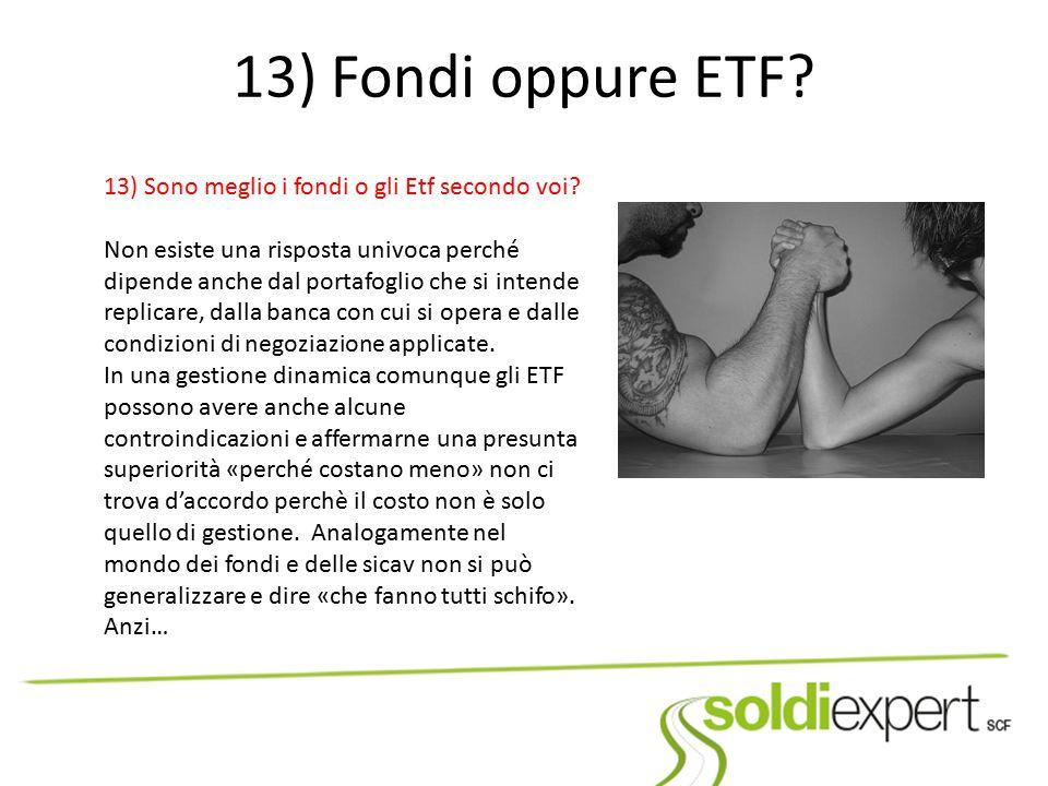 13) Fondi oppure ETF? 13) Sono meglio i fondi o gli Etf secondo voi? Non esiste una risposta univoca perché dipende anche dal portafoglio che si inten