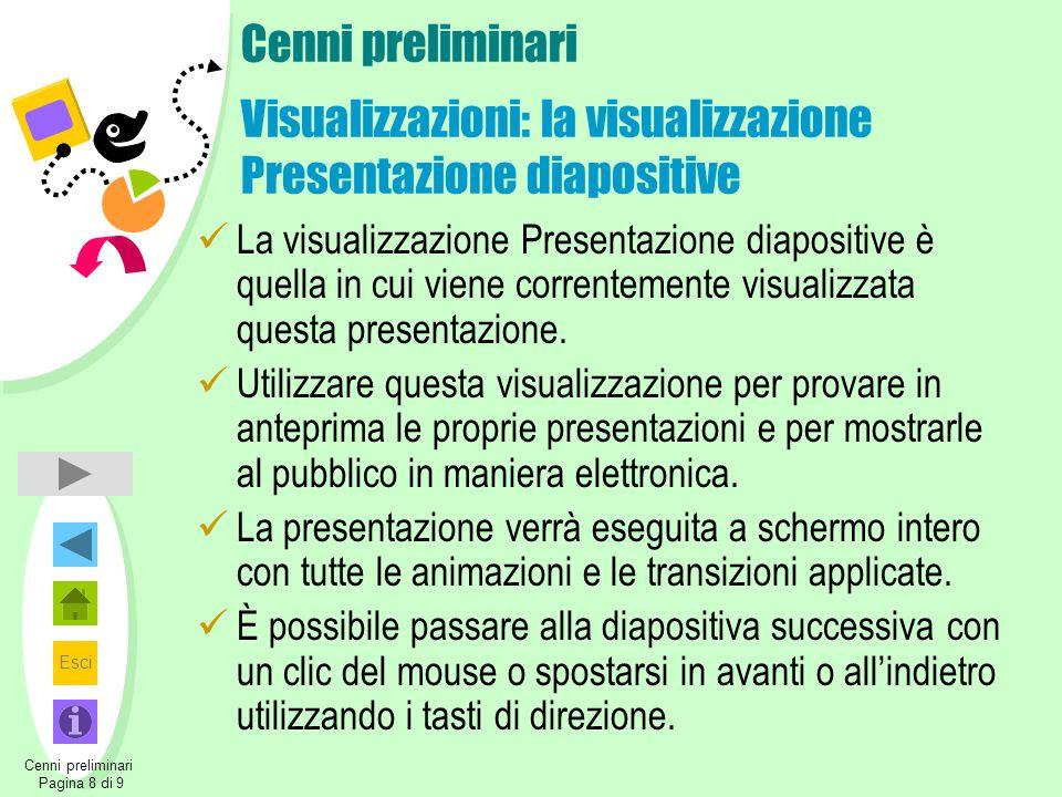 Esci Cenni preliminari Pagina 8 di 9 Cenni preliminari Visualizzazioni: la visualizzazione Presentazione diapositive La visualizzazione Presentazione diapositive è quella in cui viene correntemente visualizzata questa presentazione.