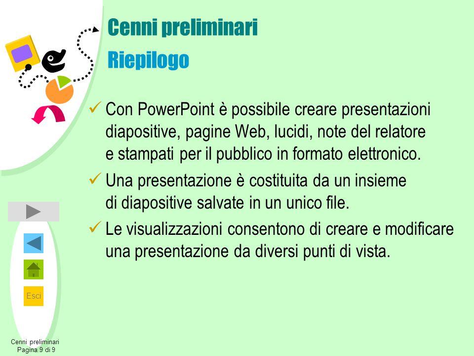 Esci Cenni preliminari Pagina 9 di 9 Cenni preliminari Riepilogo Con PowerPoint è possibile creare presentazioni diapositive, pagine Web, lucidi, note del relatore e stampati per il pubblico in formato elettronico.