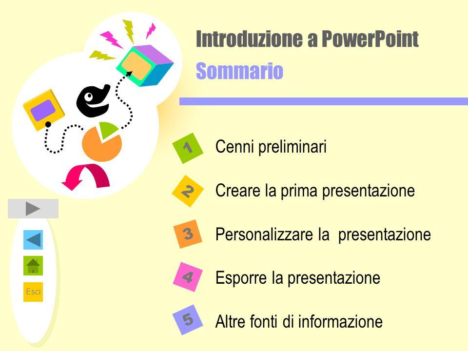 Esci Introduzione a PowerPoint Sommario 2 1 3 4 Cenni preliminari Creare la prima presentazione Personalizzare la presentazione Esporre la presentazione Altre fonti di informazione 5