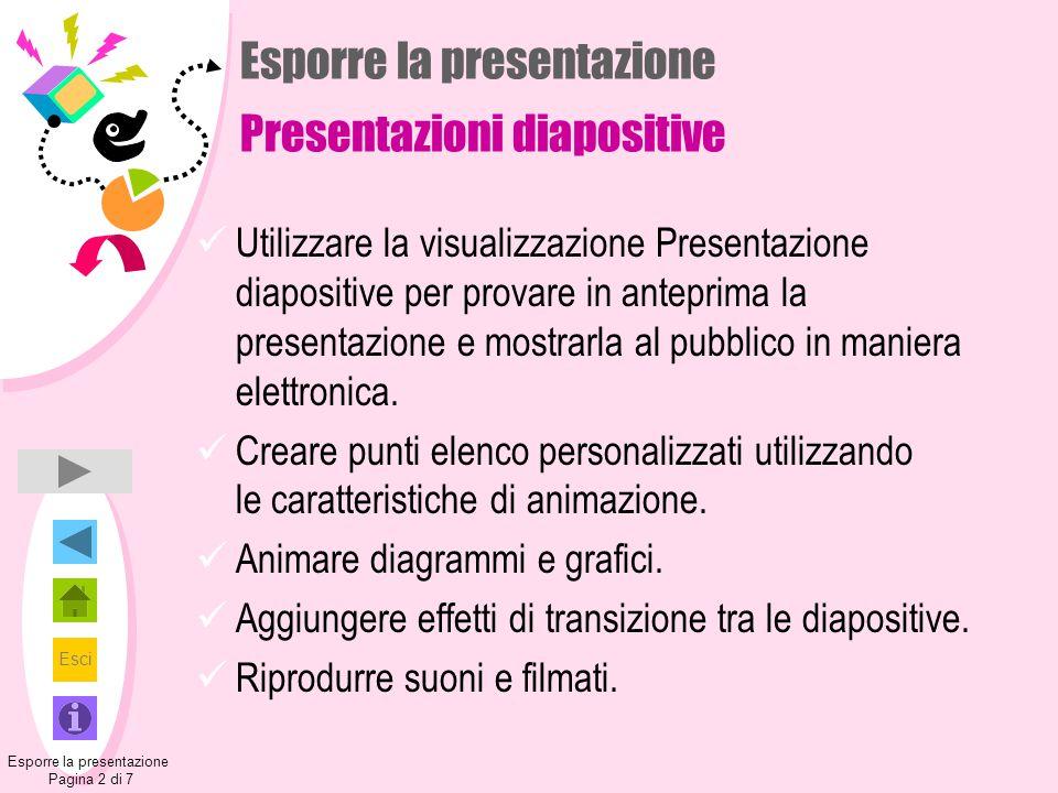 Esci Esporre la presentazione Presentazioni diapositive Utilizzare la visualizzazione Presentazione diapositive per provare in anteprima la presentazione e mostrarla al pubblico in maniera elettronica.