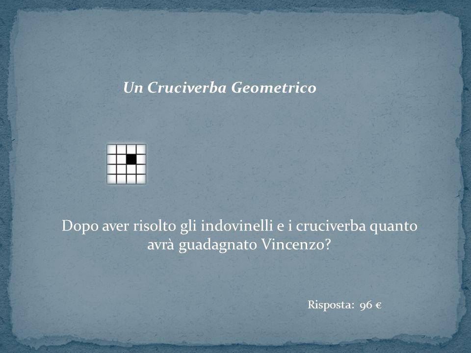 Un Cruciverba Geometrico Dopo aver risolto gli indovinelli e i cruciverba quanto avrà guadagnato Vincenzo? Risposta: 96 €