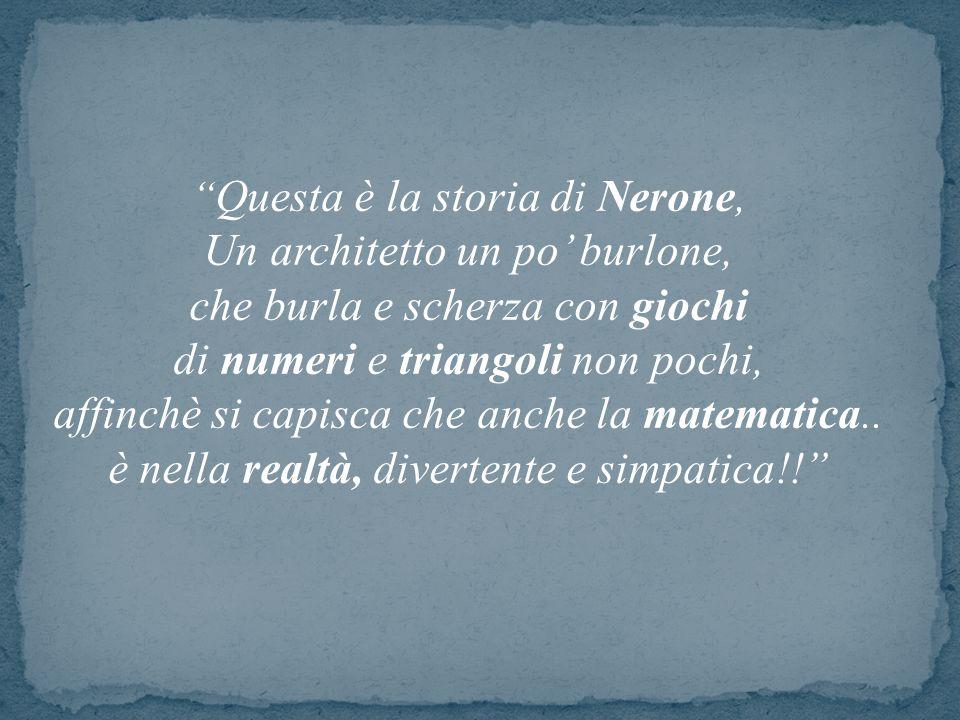 """"""" Questa è la storia di Nerone, Un architetto un po' burlone, che burla e scherza con giochi di numeri e triangoli non pochi, affinchè si capisca che"""