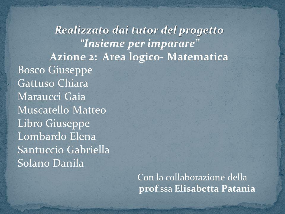 """Realizzato dai tutor del progetto """"Insieme per imparare"""" Azione 2: Area logico- Matematica Bosco Giuseppe Gattuso Chiara Maraucci Gaia Muscatello Matt"""