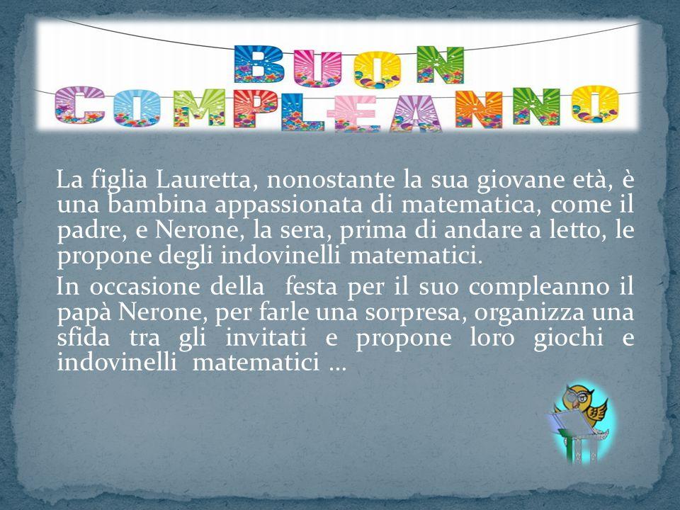La figlia Lauretta, nonostante la sua giovane età, è una bambina appassionata di matematica, come il padre, e Nerone, la sera, prima di andare a letto