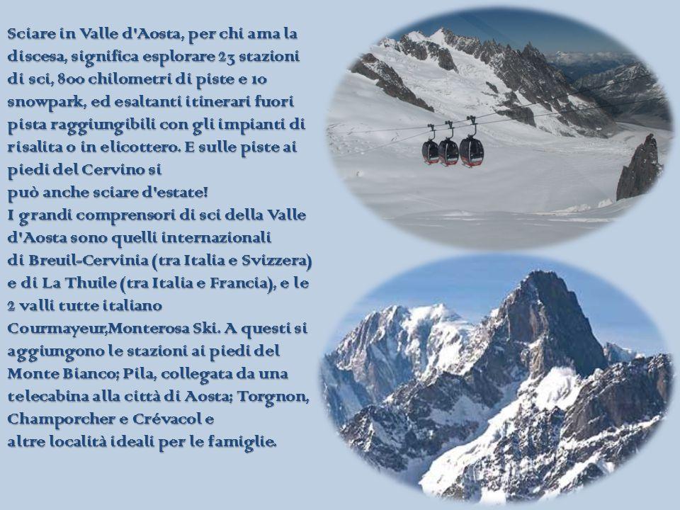 Sciare in Valle d Aosta, per chi ama la discesa, significa esplorare 23 stazioni di sci, 800 chilometri di piste e 10 snowpark, ed esaltanti itinerari fuori pista raggiungibili con gli impianti di risalita o in elicottero.