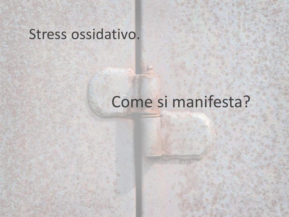 Come si manifesta? Stress ossidativo.