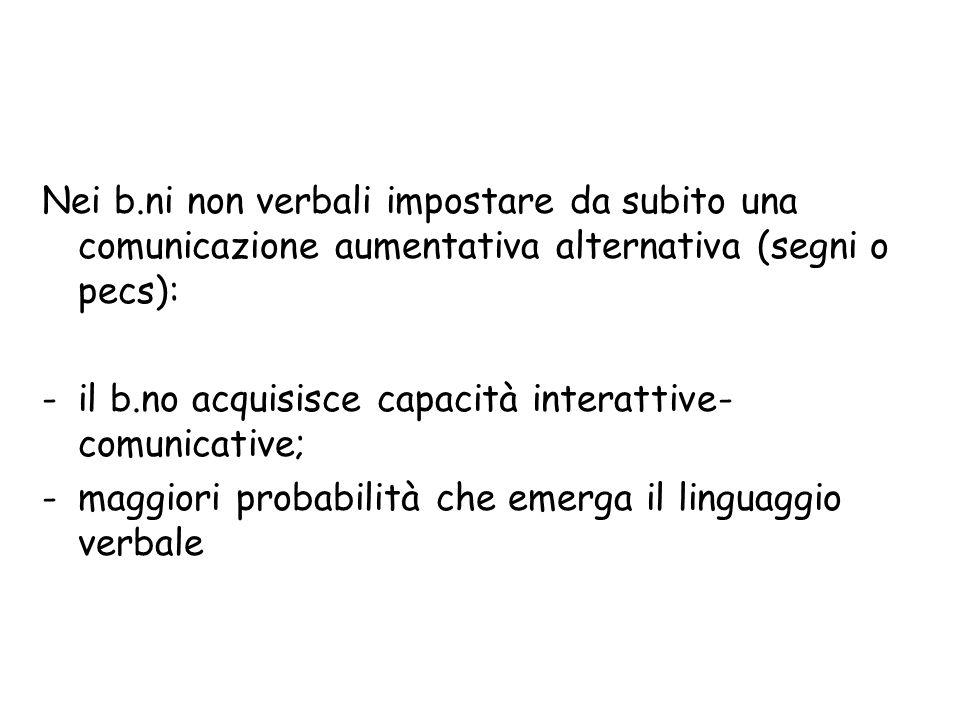 Nei b.ni non verbali impostare da subito una comunicazione aumentativa alternativa (segni o pecs): -il b.no acquisisce capacità interattive- comunicat