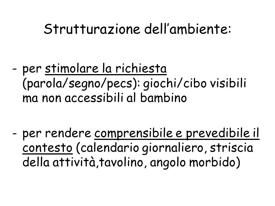 Strutturazione dell'ambiente: -per stimolare la richiesta (parola/segno/pecs): giochi/cibo visibili ma non accessibili al bambino -per rendere compren