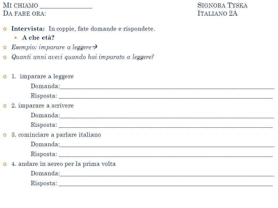 M I CHIAMO _______________S IGNORA T YSKA D A FARE ORA :I TALIANO 2A Intervista: In coppie, fate domande e rispondete. A che età? Esempio: imparare a