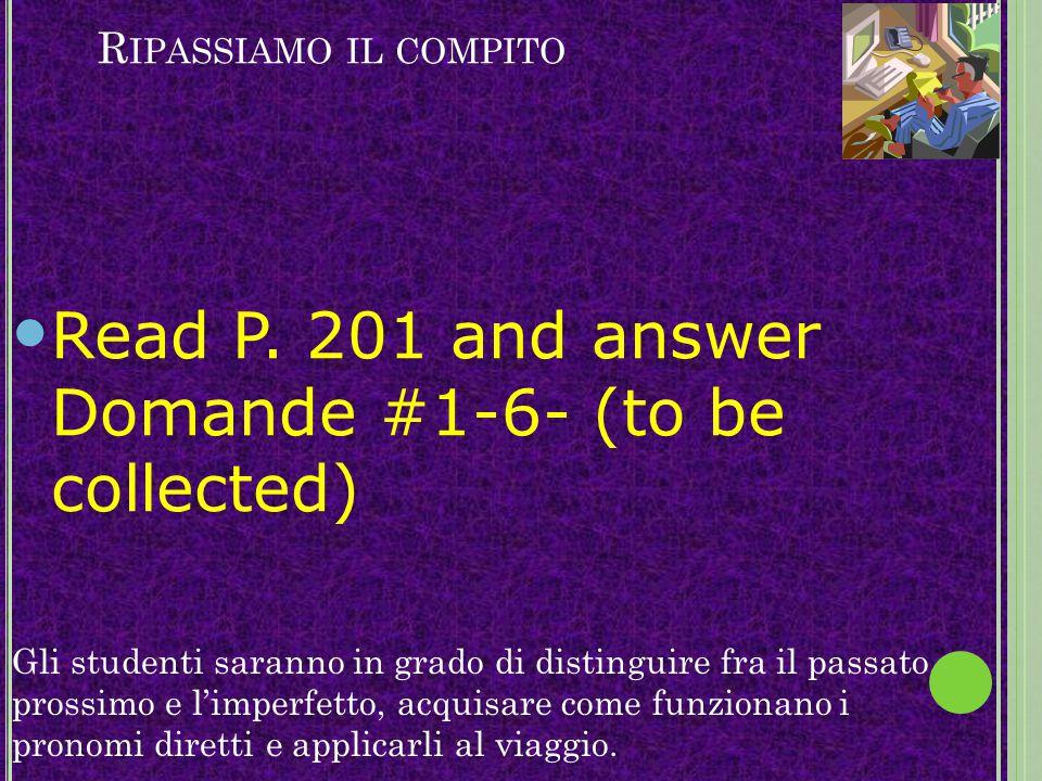 R IPASSIAMO IL COMPITO Read P. 201 and answer Domande #1-6- (to be collected) Gli studenti saranno in grado di distinguire fra il passato prossimo e l
