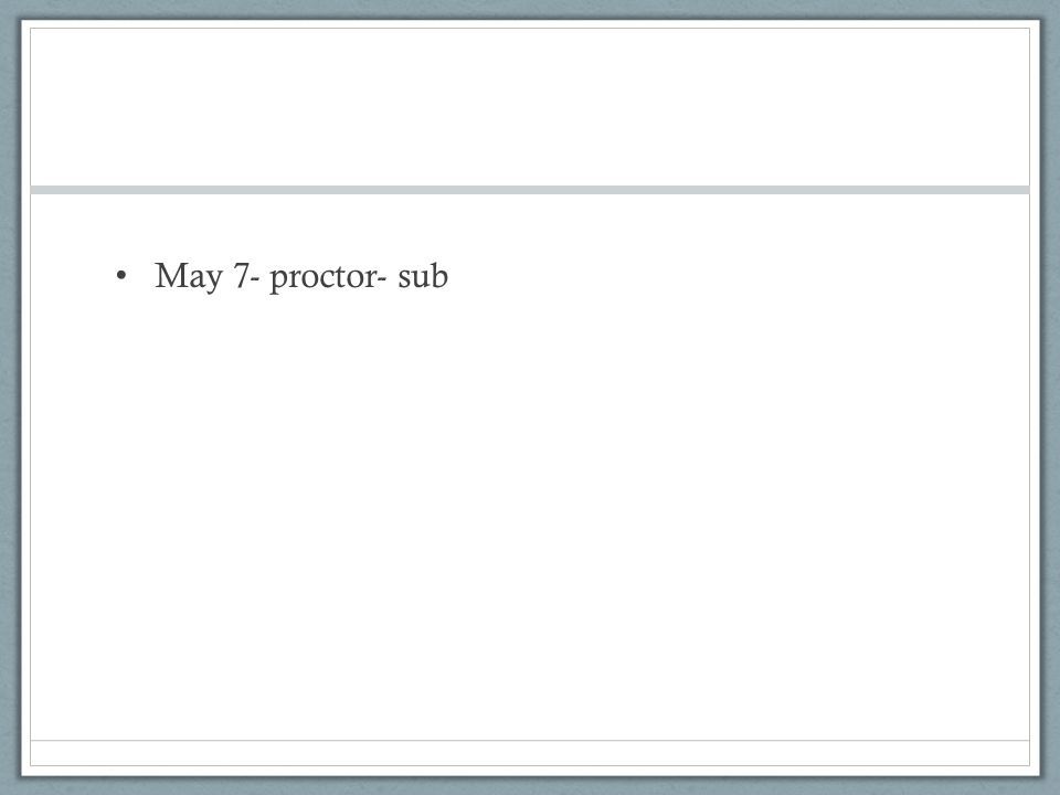 May 7- proctor- sub
