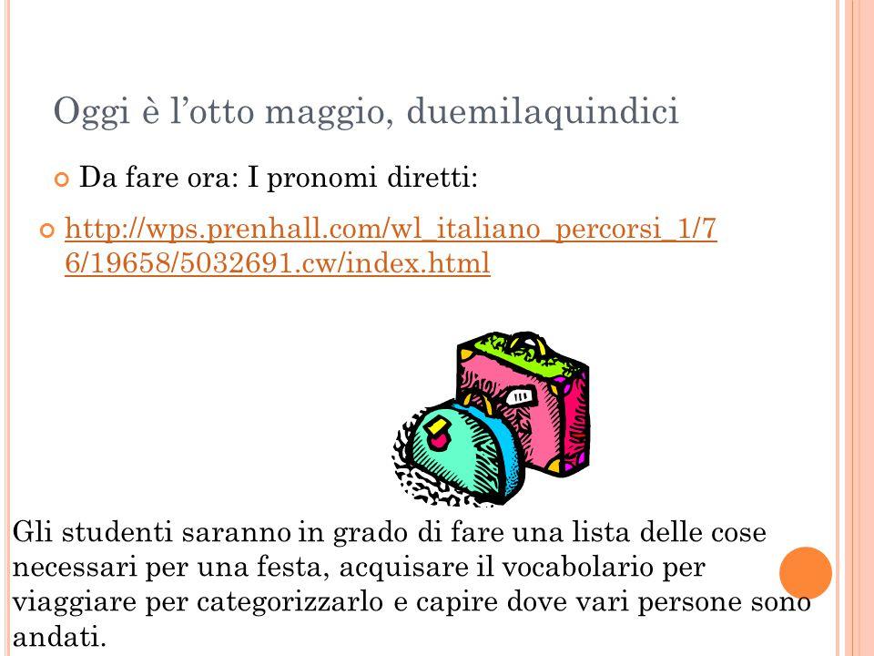 Oggi è l'otto maggio, duemilaquindici http://wps.prenhall.com/wl_italiano_percorsi_1/7 6/19658/5032691.cw/index.html Da fare ora: I pronomi diretti: G