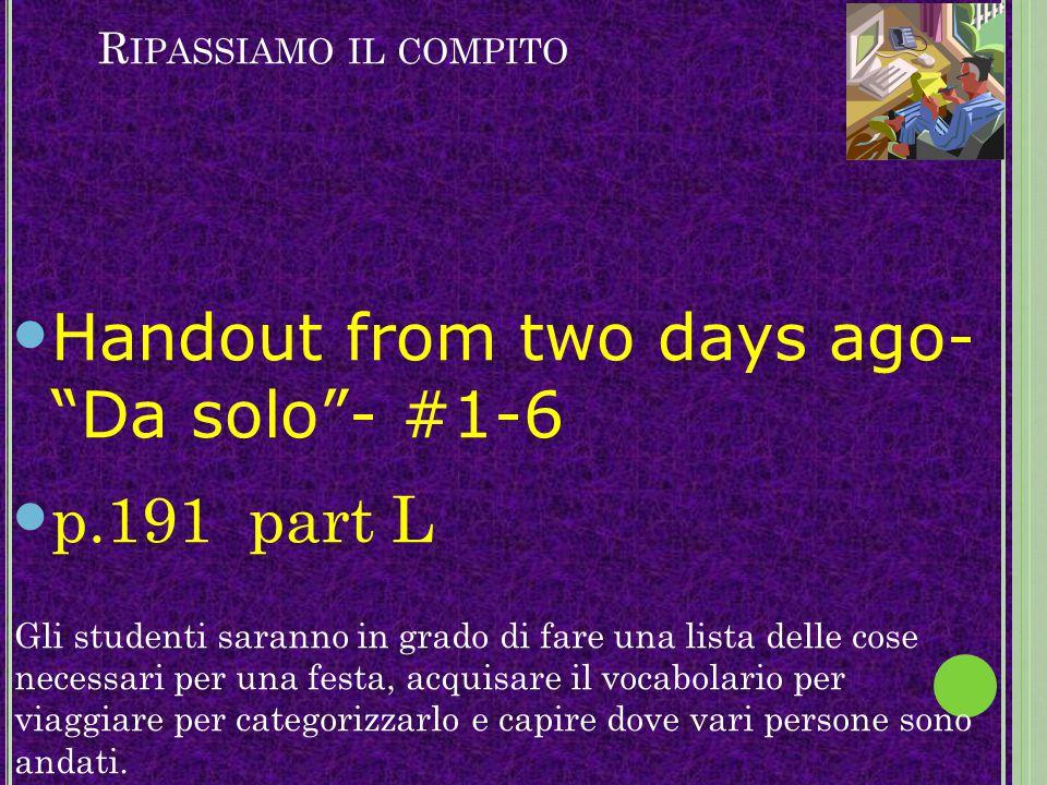 """R IPASSIAMO IL COMPITO Handout from two days ago- """"Da solo""""- #1-6 p.191 part L Gli studenti saranno in grado di fare una lista delle cose necessari pe"""