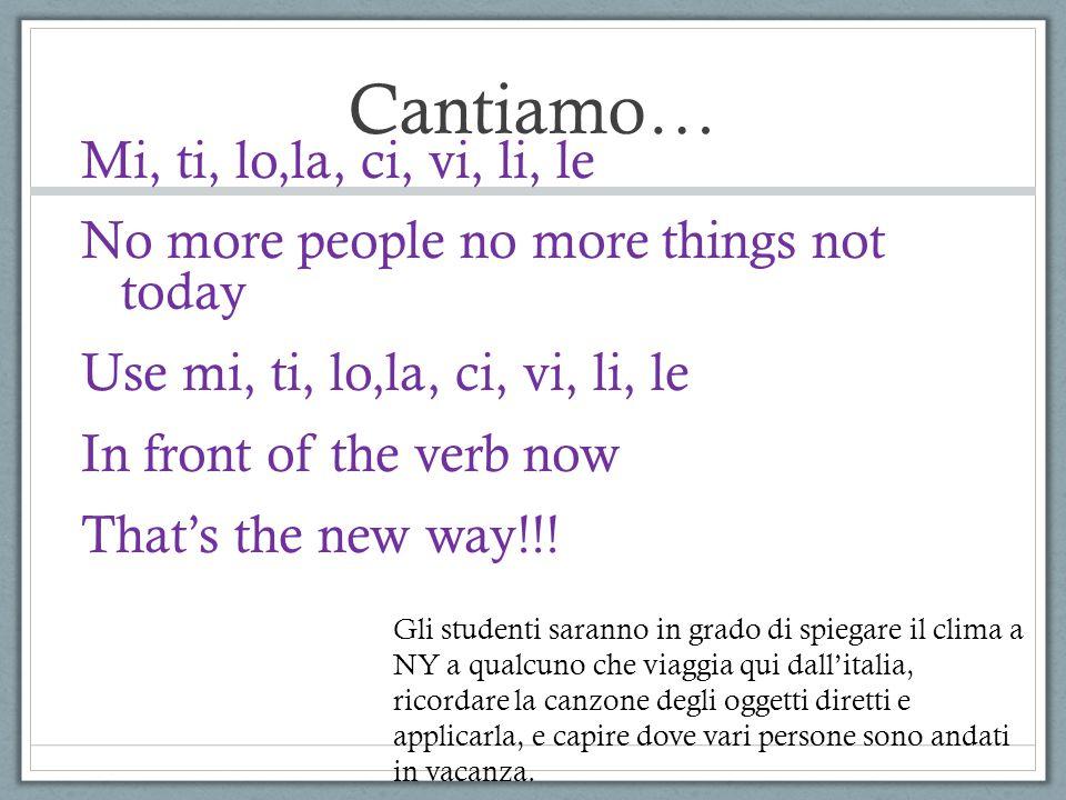 Cantiamo… Mi, ti, lo,la, ci, vi, li, le No more people no more things not today Use mi, ti, lo,la, ci, vi, li, le In front of the verb now That's the