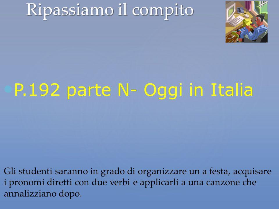 Ripassiamo il compito P.192 parte N- Oggi in Italia Gli studenti saranno in grado di organizzare un a festa, acquisare i pronomi diretti con due verbi