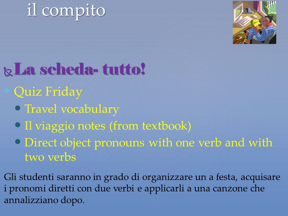il compito Quiz Friday Travel vocabulary Il viaggio notes (from textbook) Direct object pronouns with one verb and with two verbs  La scheda- tutto!