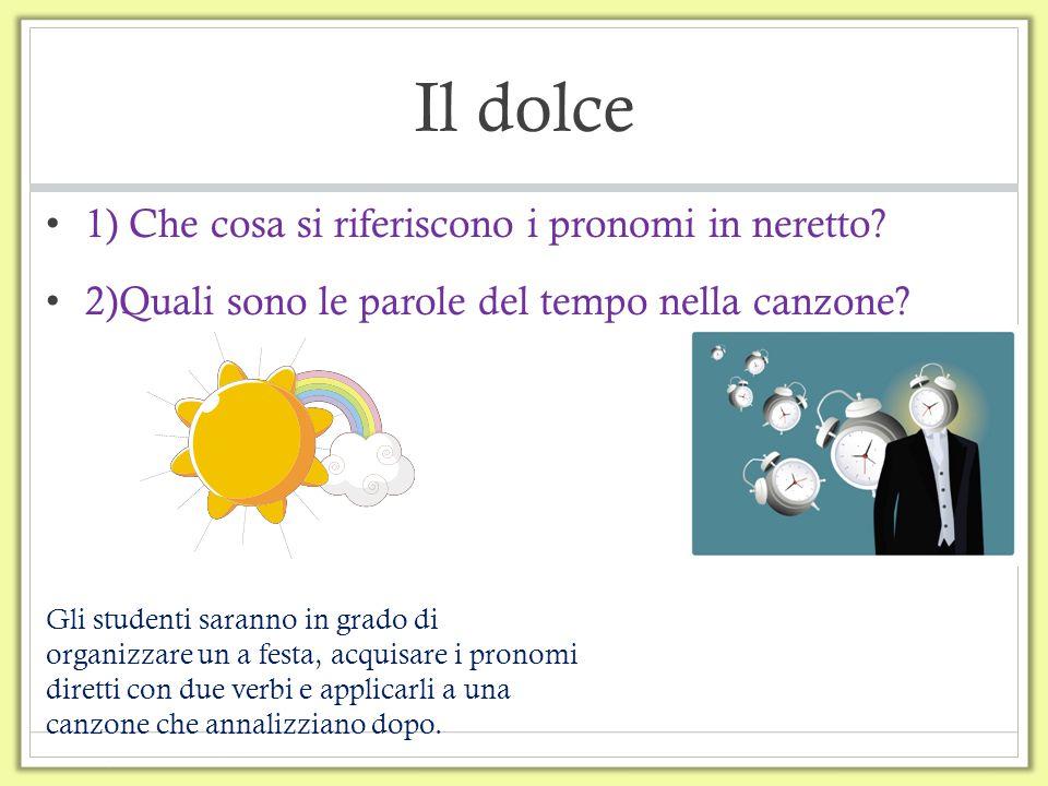 Il dolce 1) Che cosa si riferiscono i pronomi in neretto? 2)Quali sono le parole del tempo nella canzone? Gli studenti saranno in grado di organizzare
