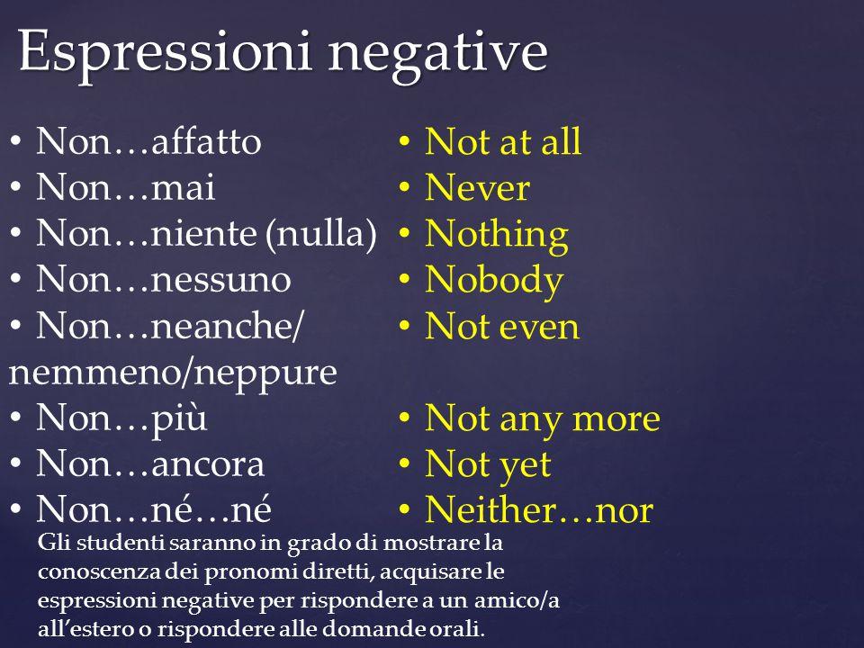 Espressioni negative Non…affatto Non…mai Non…niente (nulla) Non…nessuno Non…neanche/ nemmeno/neppure Non…più Non…ancora Non…né…né Not at all Never Not