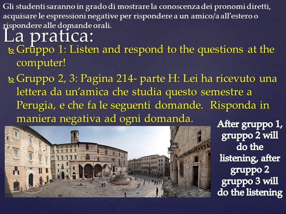  Gruppo 1: Listen and respond to the questions at the computer!  Gruppo 2, 3: Pagina 214- parte H: Lei ha ricevuto una lettera da un'amica che studi