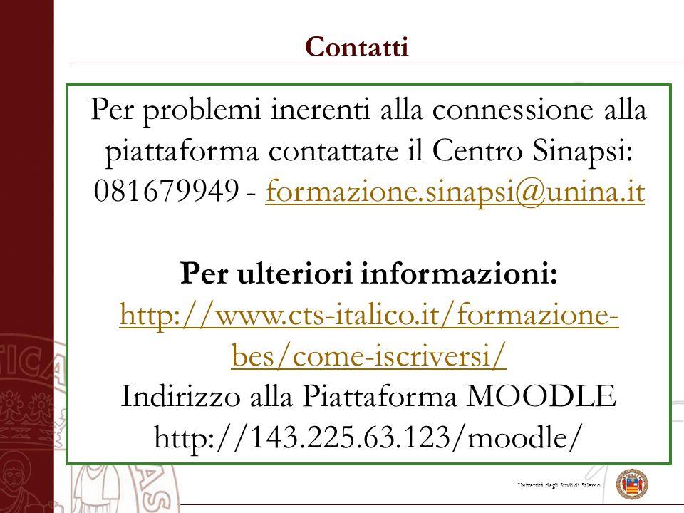 Università degli Studi di Salerno Contatti Per problemi inerenti alla connessione alla piattaforma contattate il Centro Sinapsi: 081679949 - formazione.sinapsi@unina.itformazione.sinapsi@unina.it Per ulteriori informazioni: http://www.cts-italico.it/formazione- bes/come-iscriversi/ http://www.cts-italico.it/formazione- bes/come-iscriversi/ Indirizzo alla Piattaforma MOODLE http://143.225.63.123/moodle/