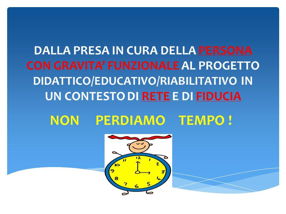 DALLA PRESA IN CURA DELLA PERSONA CON GRAVITA' FUNZIONALE AL PROGETTO DIDATTICO/EDUCATIVO/RIABILITATIVO IN UN CONTESTO DI RETE E DI FIDUCIA NON PERDIAMO TEMPO !