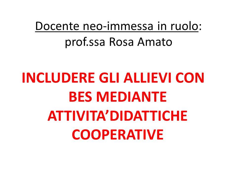 Docente neo-immessa in ruolo: prof.ssa Rosa Amato INCLUDERE GLI ALLIEVI CON BES MEDIANTE ATTIVITA'DIDATTICHE COOPERATIVE