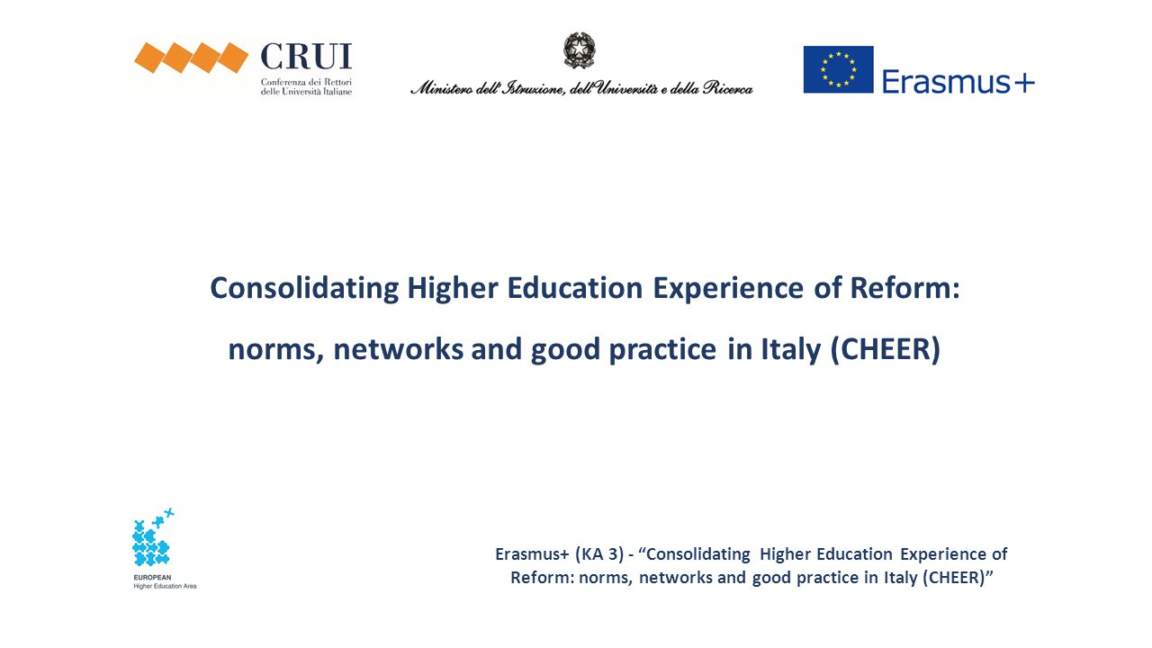 Erasmus+ (KA 3) - Consolidating Higher Education Experience of Reform: norms, networks and good practice in Italy (CHEER) Consolidating Higher Education Experience of Reform: norms, networks and good practice in Italy (CHEER)