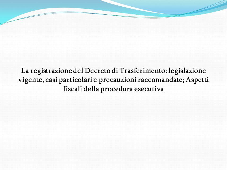 La registrazione del Decreto di Trasferimento: legislazione vigente, casi particolari e precauzioni raccomandate; Aspetti fiscali della procedura esec