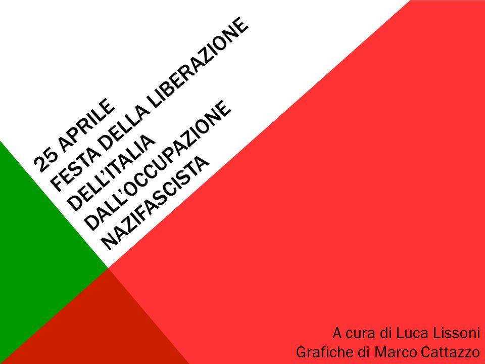 25 APRILE FESTA DELLA LIBERAZIONE DELL'ITALIA DALL'OCCUPAZIONE NAZIFASCISTA A cura di Luca Lissoni Grafiche di Marco Cattazzo