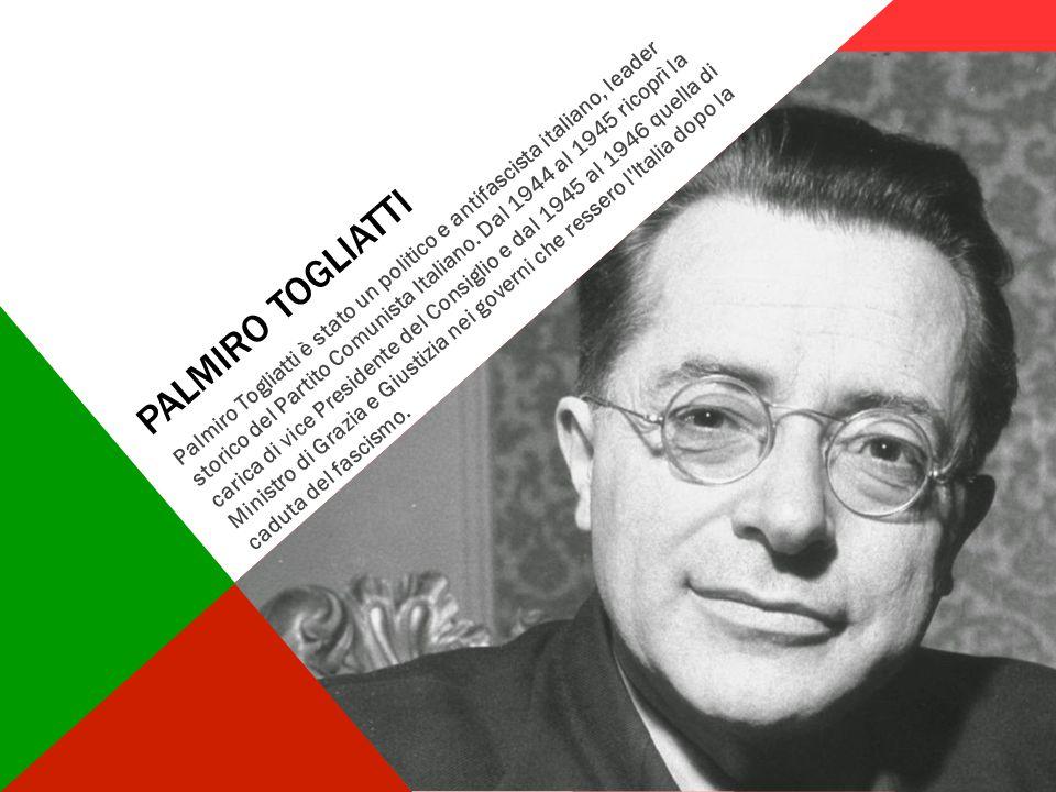 PALMIRO TOGLIATTI Palmiro Togliatti è stato un politico e antifascista italiano, leader storico del Partito Comunista Italiano. Dal 1944 al 1945 ricop