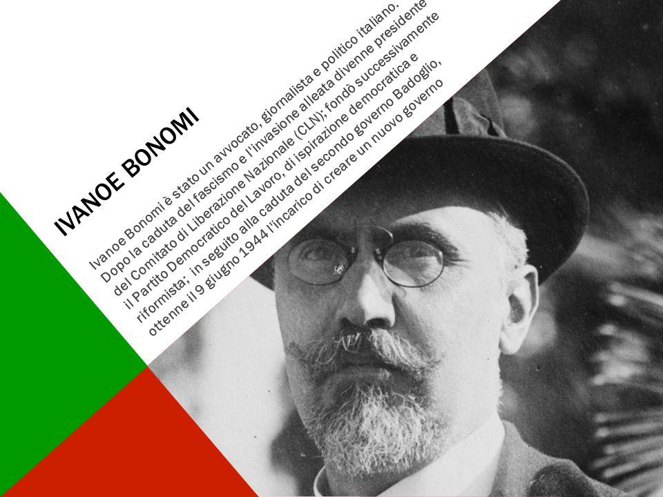 IVANOE BONOMI Ivanoe Bonomi è stato un avvocato, giornalista e politico italiano. Dopo la caduta del fascismo e l'invasione alleata divenne presidente