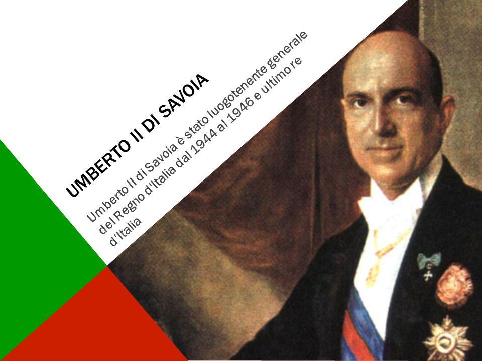 UMBERTO II DI SAVOIA Umberto II di Savoia è stato luogotenente generale del Regno d'Italia dal 1944 al 1946 e ultimo re d'Italia