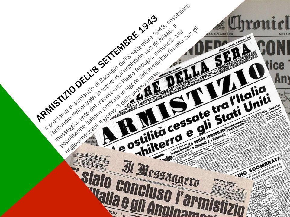ARMISTIZIO DELL'8 SETTEMBRE 1943 Il proclama di armistizio di Badoglio dell'8 settembre 1943, costituisce l'annuncio dell'entrata in vigore dell'armis